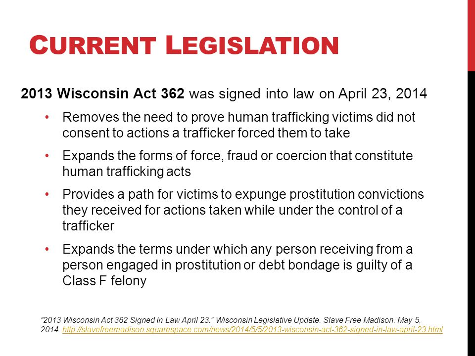 C URRENT L EGISLATION 2013 Wisconsin Act 362 was signed into law on April 23, 2014 Removes the need to prove human trafficking victims did not consent to actions a trafficker forced them to take Expands the forms of force, fraud or coercion that constitute human trafficking acts Provides a path for victims to expunge prostitution convictions they received for actions taken while under the control of a trafficker Expands the terms under which any person receiving from a person engaged in prostitution or debt bondage is guilty of a Class F felony 2013 Wisconsin Act 362 Signed In Law April 23. Wisconsin Legislative Update.