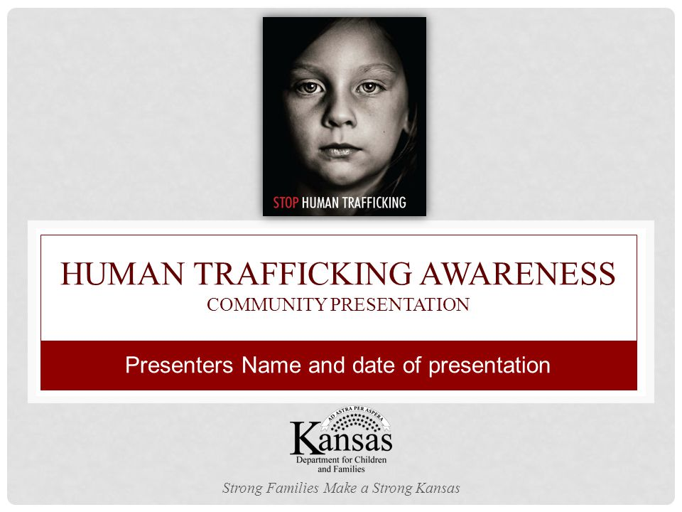 HUMAN TRAFFICKING AWARENESS COMMUNITY PRESENTATION Strong Families Make a Strong Kansas Presenters Name and date of presentation