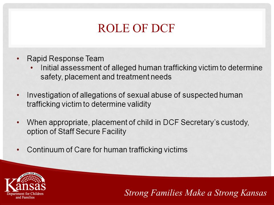 ROLE OF DCF Strong Families Make a Strong Kansas Rapid Response Team Initial assessment of alleged human trafficking victim to determine safety, placement and treatment needs Investigation of allegations of sexual abuse of suspected human trafficking victim to determine validity When appropriate, placement of child in DCF Secretary's custody, option of Staff Secure Facility Continuum of Care for human trafficking victims