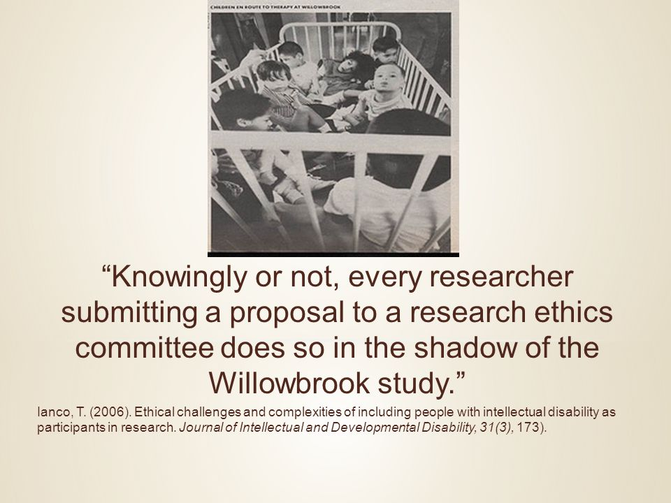 Knowingly or not, every researcher submitting a proposal to a research ethics committee does so in the shadow of the Willowbrook study. Ianco, T.