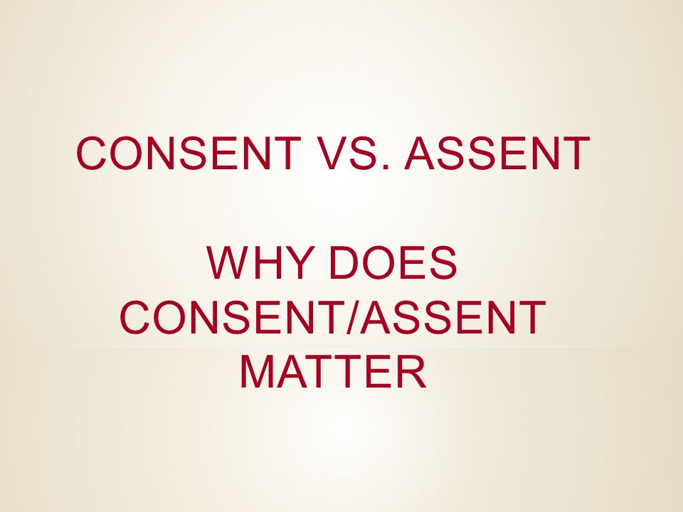 CONSENT VS. ASSENT WHY DOES CONSENT/ASSENT MATTER