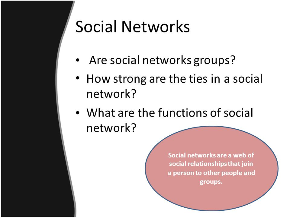 Social Networks Are social networks groups. How strong are the ties in network.