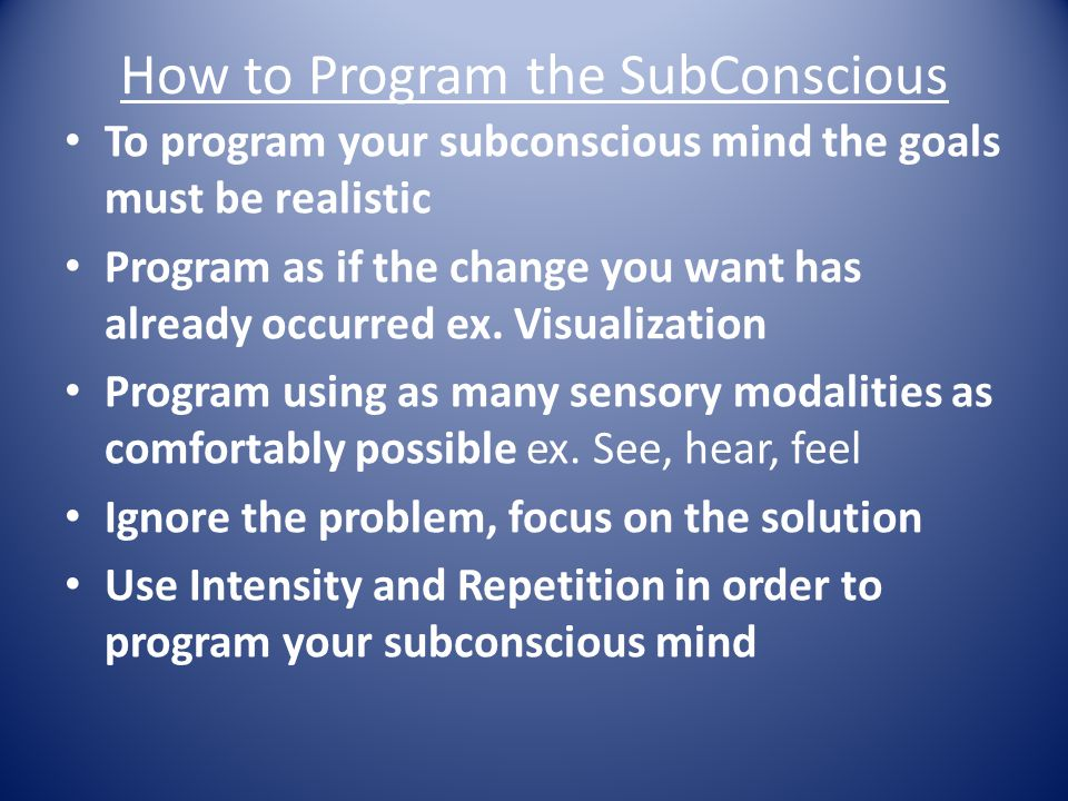 How to Program the SubConscious To program your subconscious mind the goals must be realistic Program as if the change you want has already occurred ex.