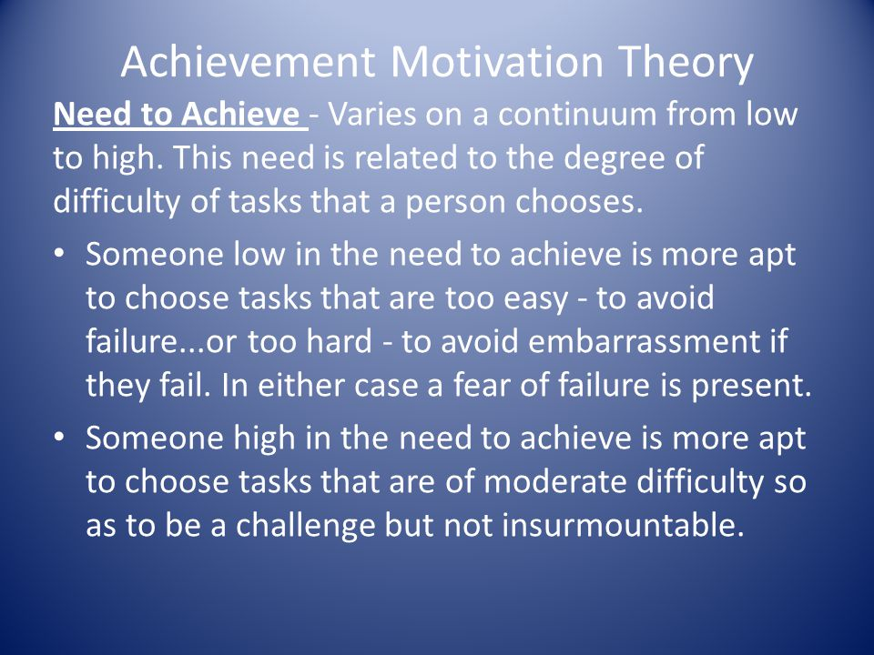 Achievement Motivation Theory Need to Achieve - Varies on a continuum from low to high.