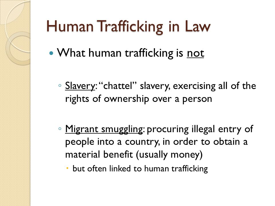 Human Trafficking in Law What human trafficking is not ◦ Slavery: chattel slavery, exercising all of the rights of ownership over a person ◦ Migrant smuggling: procuring illegal entry of people into a country, in order to obtain a material benefit (usually money)  but often linked to human trafficking