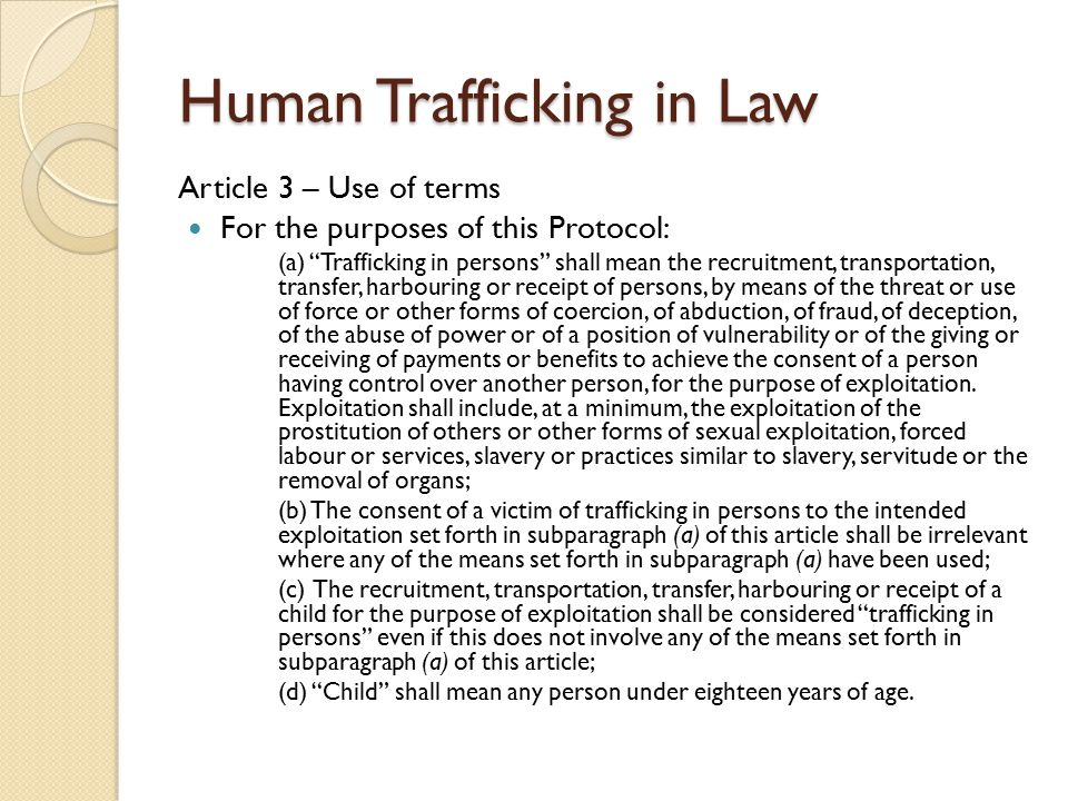 Human Trafficking in Law Article 3 – Use of terms For the purposes of this Protocol: (a) Trafficking in persons shall mean the recruitment, transportation, transfer, harbouring or receipt of persons, by means of the threat or use of force or other forms of coercion, of abduction, of fraud, of deception, of the abuse of power or of a position of vulnerability or of the giving or receiving of payments or benefits to achieve the consent of a person having control over another person, for the purpose of exploitation.