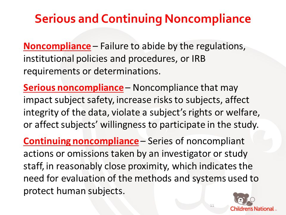Serious and Continuing Noncompliance Noncompliance – Failure to abide by the regulations, institutional policies and procedures, or IRB requirements or determinations.