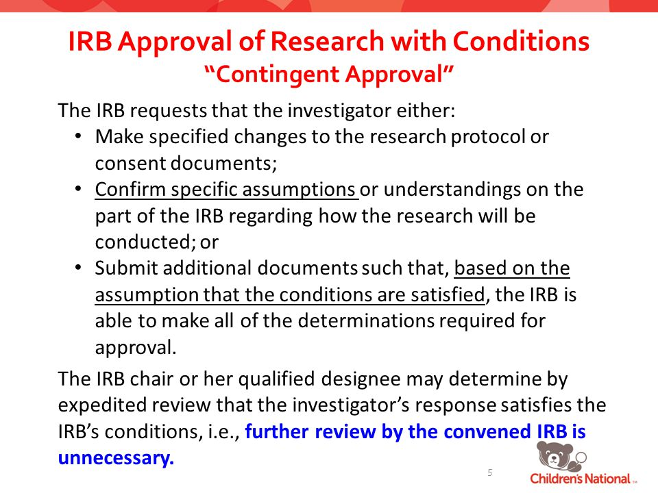 IRB Approval of Research with Conditions Contingent Approval The IRB requests that the investigator either: Make specified changes to the research protocol or consent documents; Confirm specific assumptions or understandings on the part of the IRB regarding how the research will be conducted; or Submit additional documents such that, based on the assumption that the conditions are satisfied, the IRB is able to make all of the determinations required for approval.