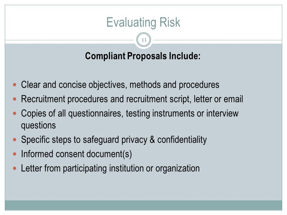 Evaluating Risk 11 Compliant Proposals Include: Clear and concise objectives, methods and procedures Recruitment procedures and recruitment script, letter or  Copies of all questionnaires, testing instruments or interview questions Specific steps to safeguard privacy & confidentiality Informed consent document(s) Letter from participating institution or organization