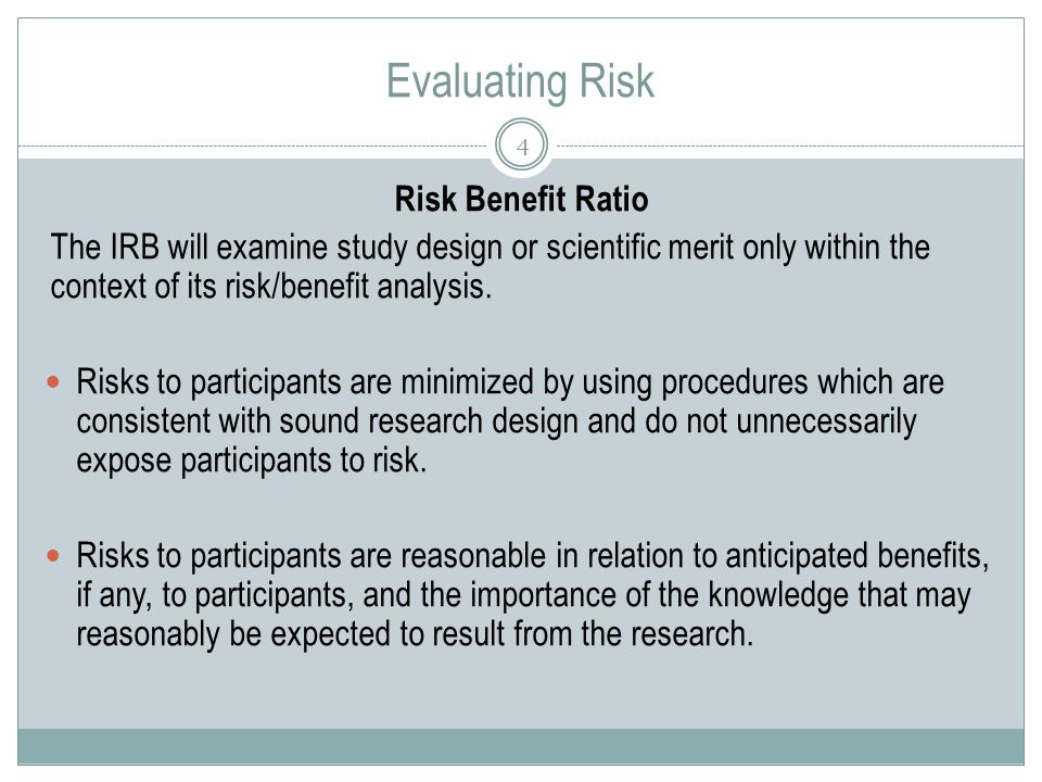 Evaluating Risk 4 Risk Benefit Ratio The IRB will examine study design or scientific merit only within the context of its risk/benefit analysis.