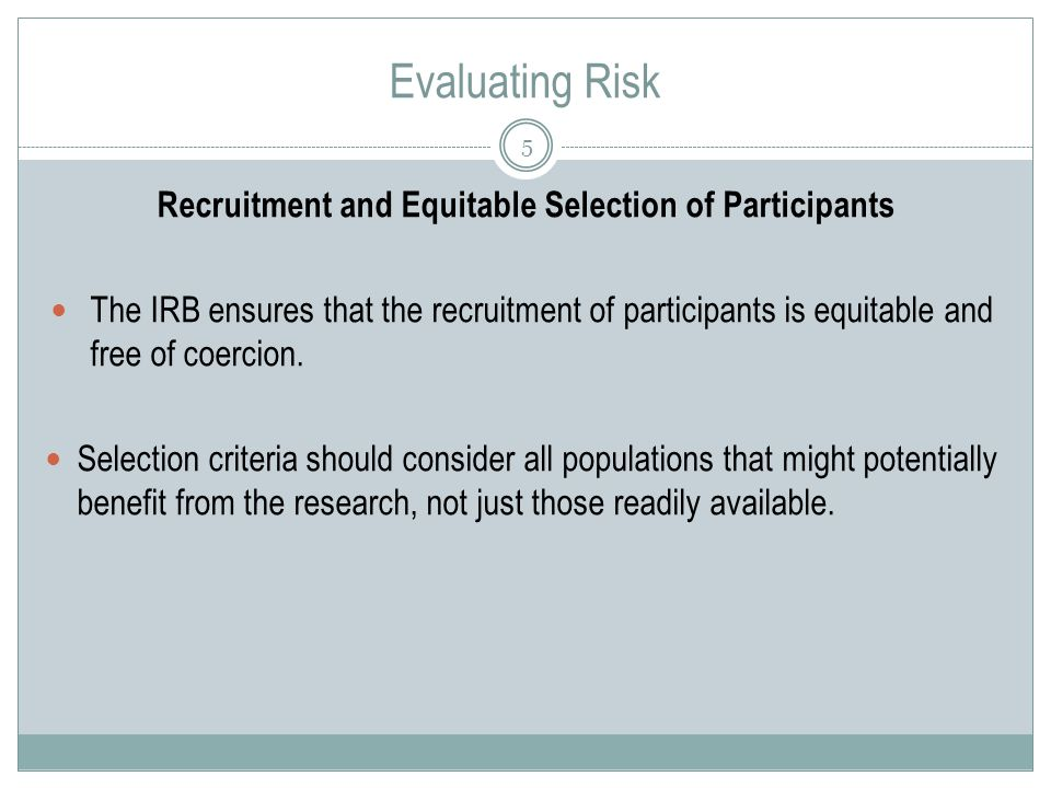 Evaluating Risk 5 Recruitment and Equitable Selection of Participants The IRB ensures that the recruitment of participants is equitable and free of coercion.