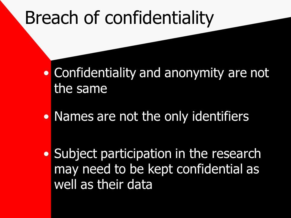 Breach of confidentiality Confidentiality and anonymity are not the same Names are not the only identifiers Subject participation in the research may need to be kept confidential as well as their data