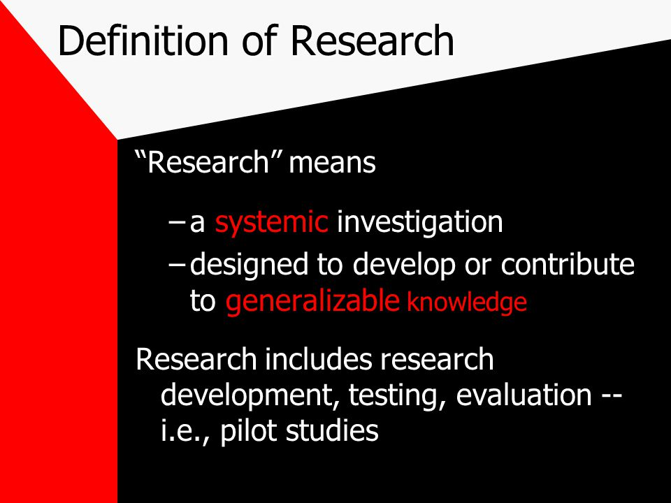 Definition of Research Research means systemic –a systemic investigation generalizable knowledge –designed to develop or contribute to generalizable knowledge Research includes research development, testing, evaluation -- i.e., pilot studies
