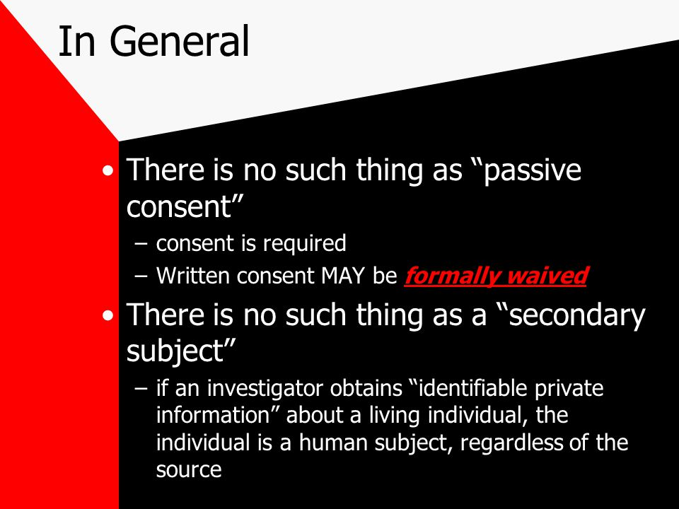 In General There is no such thing as passive consent –consent is required –Written consent MAY be formally waived There is no such thing as a secondary subject –if an investigator obtains identifiable private information about a living individual, the individual is a human subject, regardless of the source