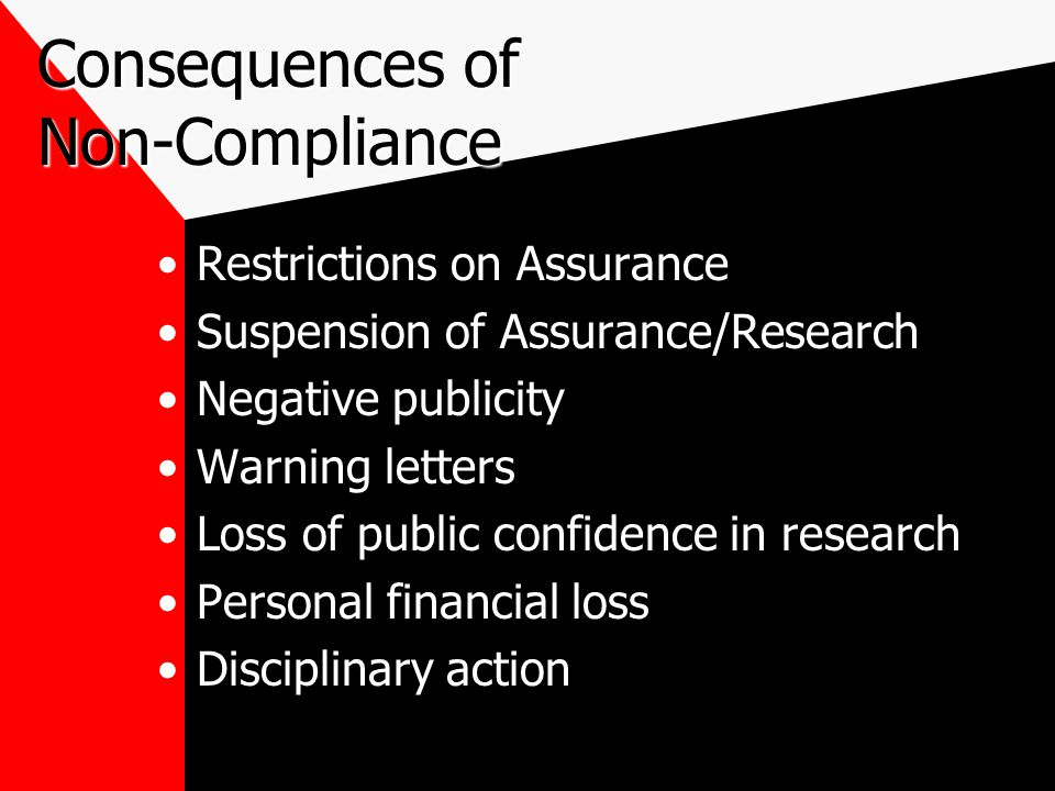 Consequences of Non-Compliance Restrictions on Assurance Suspension of Assurance/Research Negative publicity Warning letters Loss of public confidence in research Personal financial loss Disciplinary action
