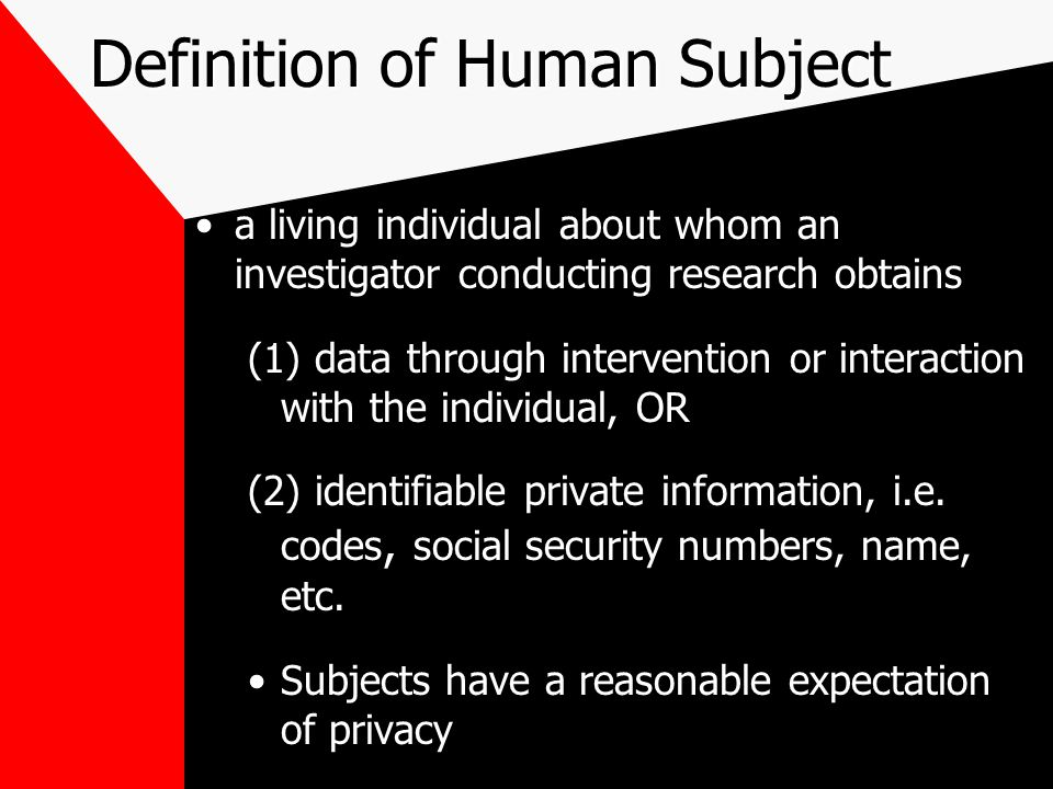 Definition of Human Subject a living individual about whom an investigator conducting research obtains (1) data through intervention or interaction with the individual, OR (2) identifiable private information, i.e.