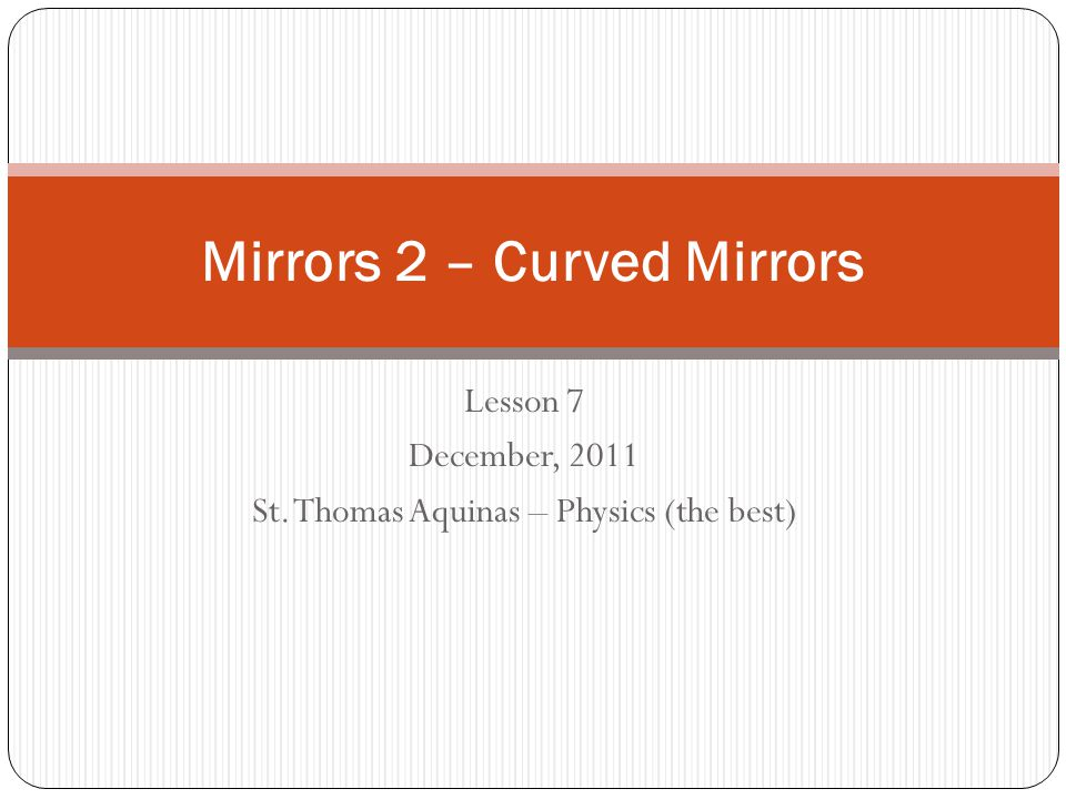 Lesson 7 December, 2011 St. Thomas Aquinas – Physics (the best) Mirrors 2 – Curved Mirrors