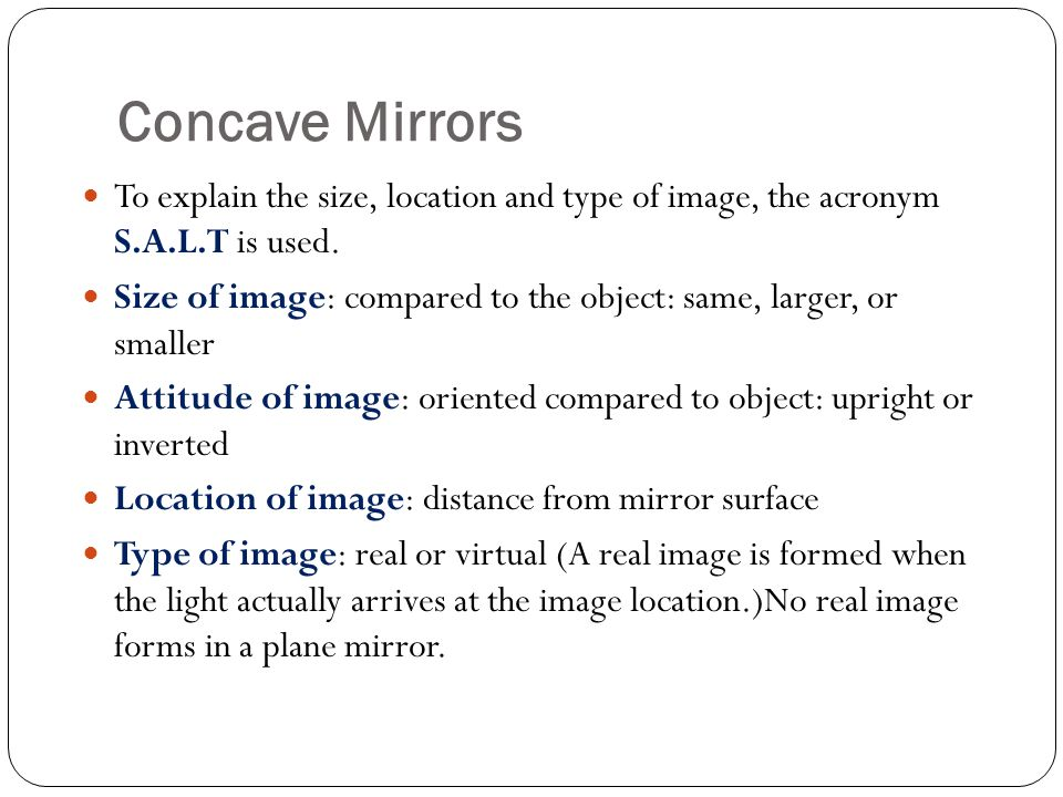 Concave Mirrors To explain the size, location and type of image, the acronym S.A.L.T is used.