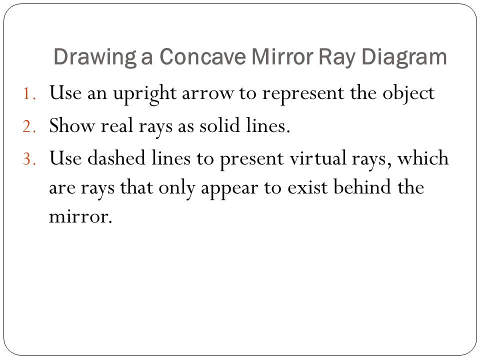 Drawing a Concave Mirror Ray Diagram 1. Use an upright arrow to represent the object 2.