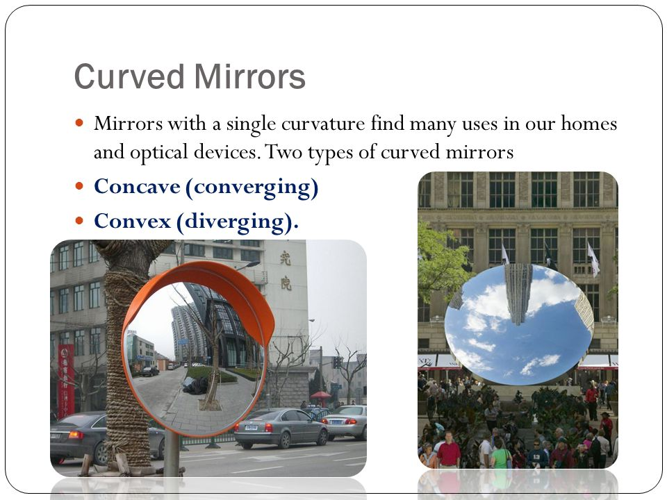 Curved Mirrors Mirrors with a single curvature find many uses in our homes and optical devices.