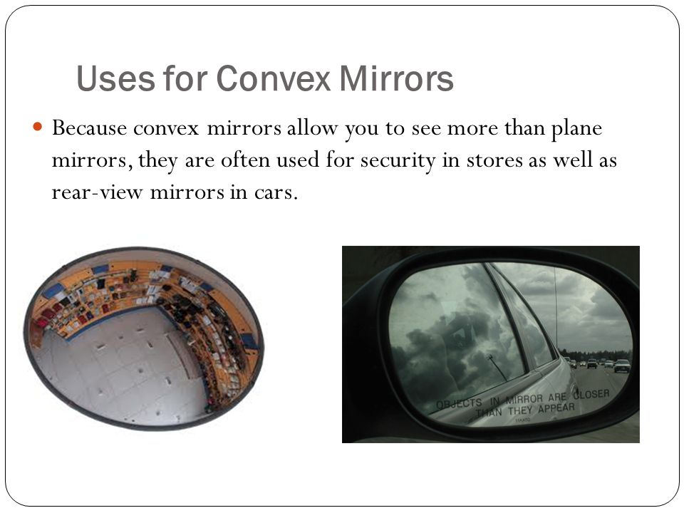 Uses for Convex Mirrors Because convex mirrors allow you to see more than plane mirrors, they are often used for security in stores as well as rear-view mirrors in cars.