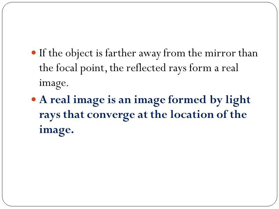 If the object is farther away from the mirror than the focal point, the reflected rays form a real image.