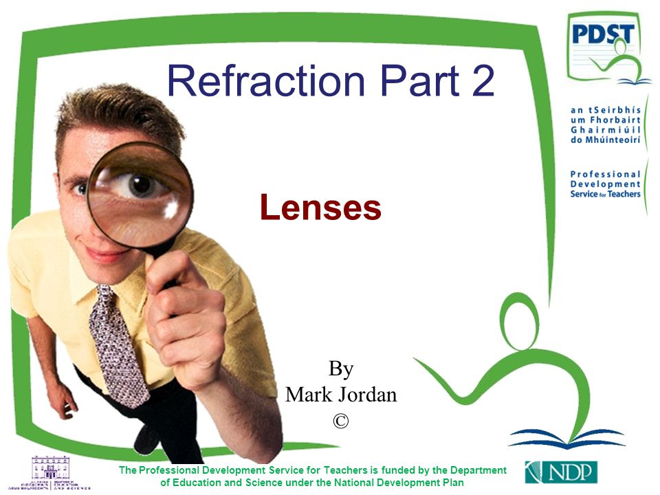 The Professional Development Service for Teachers is funded by the Department of Education and Science under the National Development Plan By Mark Jordan © Refraction Part 2 Lenses