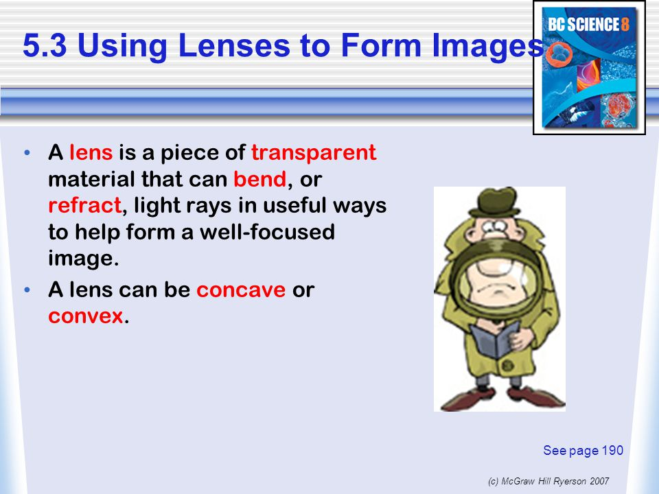 (c) McGraw Hill Ryerson Using Lenses to Form Images A lens is a piece of transparent material that can bend, or refract, light rays in useful ways to help form a well-focused image.