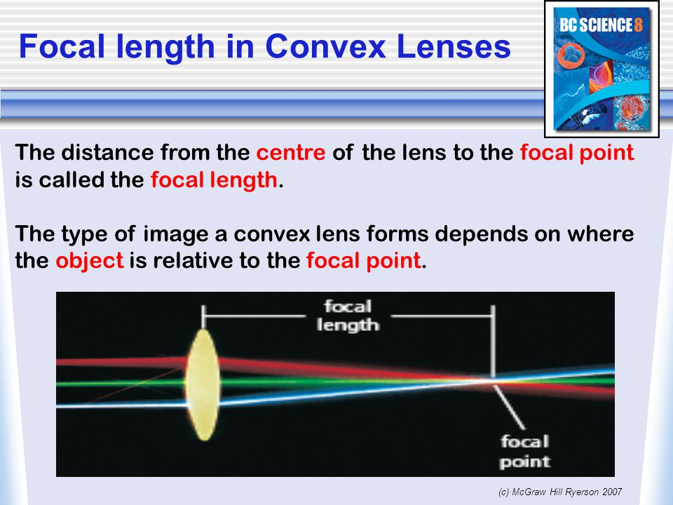(c) McGraw Hill Ryerson 2007 Focal length in Convex Lenses The distance from the centre of the lens to the focal point is called the focal length.