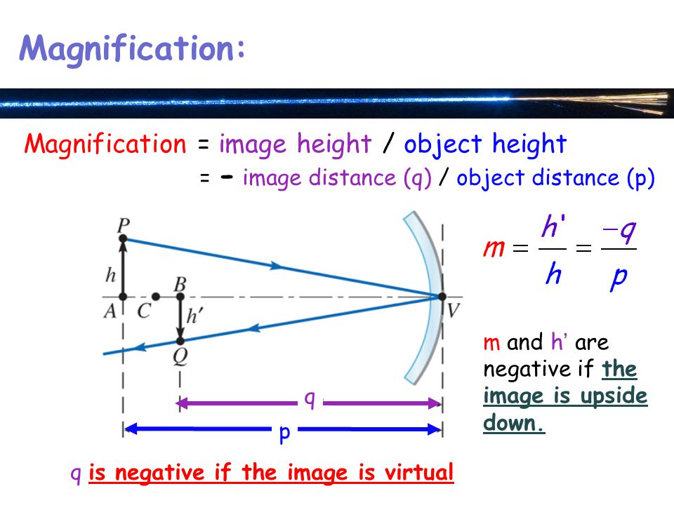Magnification: Magnification = image height / object height = - image distance (q) / object distance (p) p q m and h' are negative if the image is upside down.