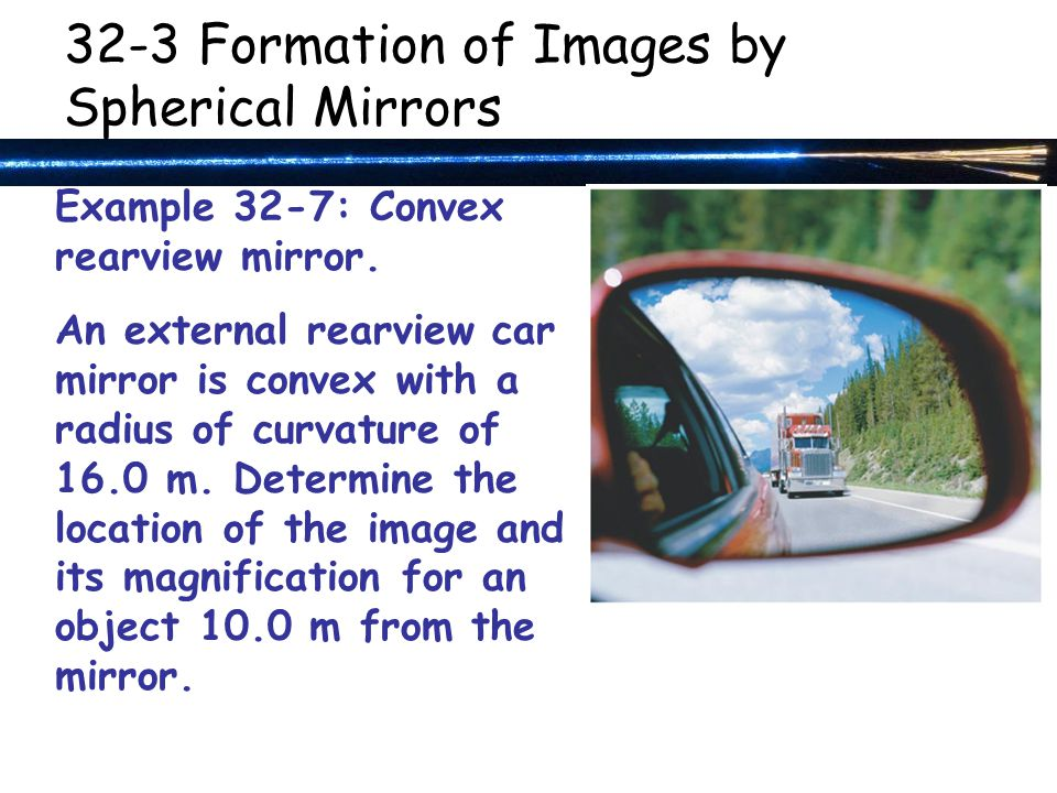 32-3 Formation of Images by Spherical Mirrors Example 32-7: Convex rearview mirror.
