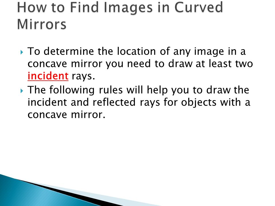  To determine the location of any image in a concave mirror you need to draw at least two incident rays.