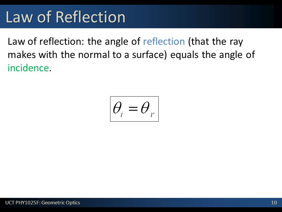 10 UCT PHY1025F: Geometric Optics Law of reflection: the angle of reflection (that the ray makes with the normal to a surface) equals the angle of incidence.