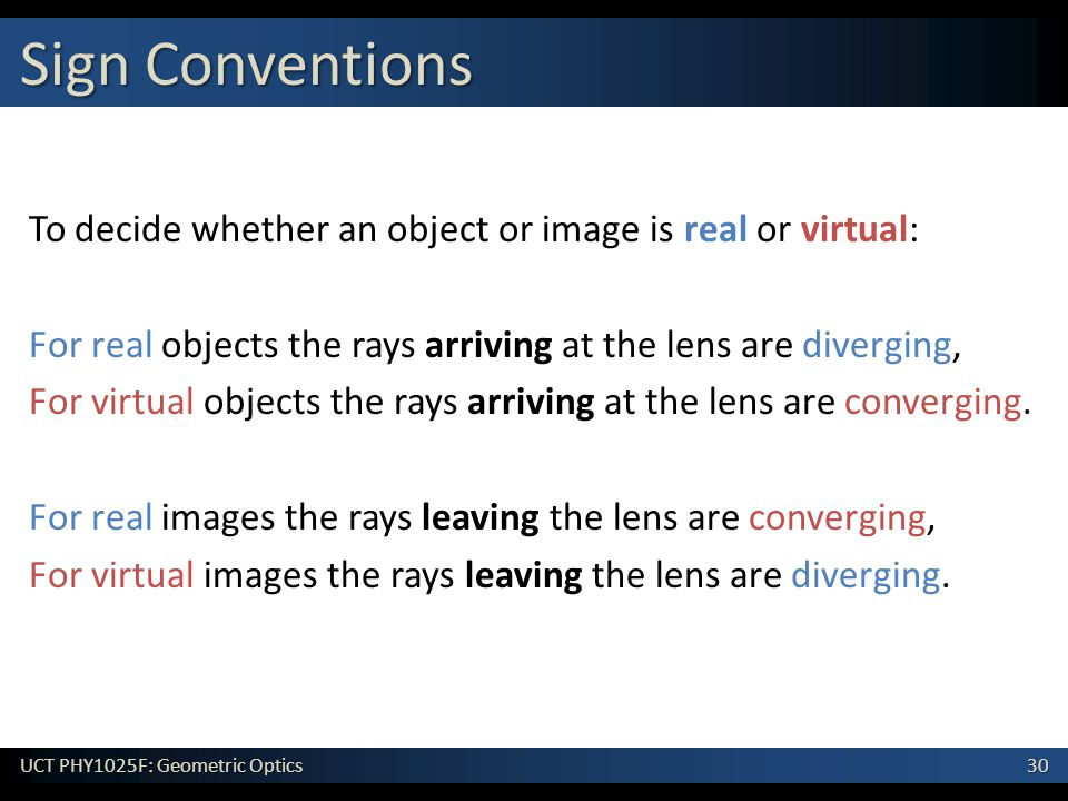 30 UCT PHY1025F: Geometric Optics To decide whether an object or image is real or virtual: For real objects the rays arriving at the lens are diverging, For virtual objects the rays arriving at the lens are converging.