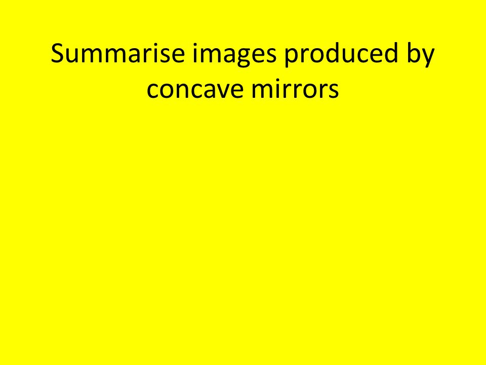Summarise images produced by concave mirrors