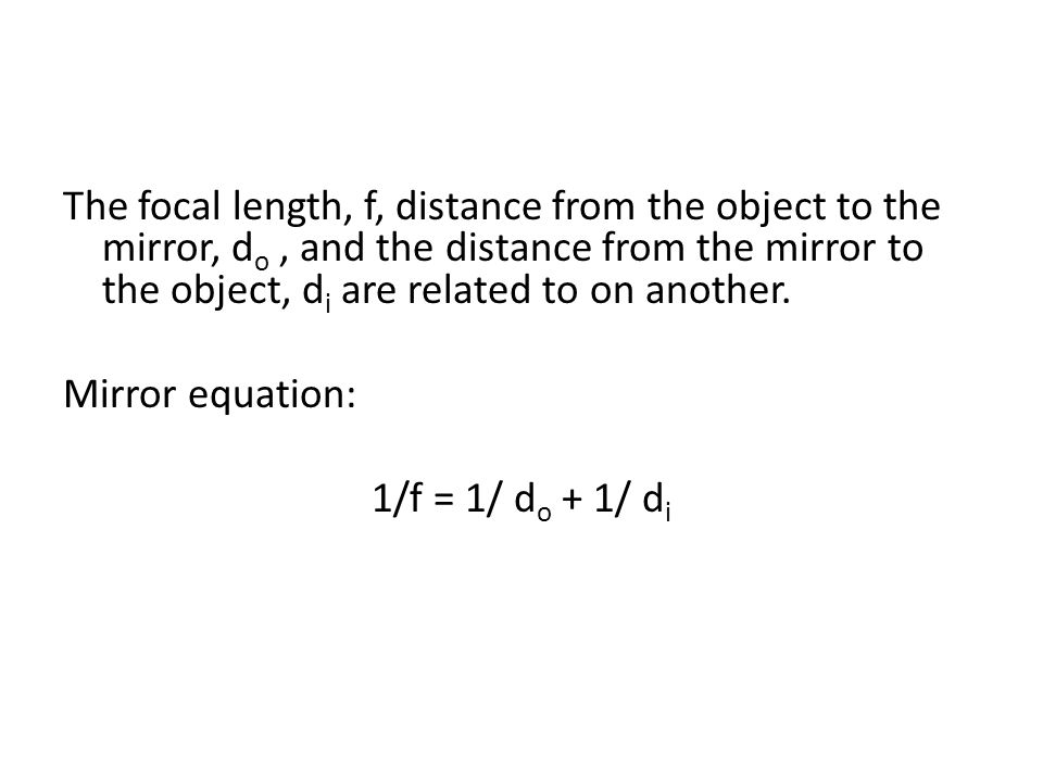 The focal length, f, distance from the object to the mirror, d o, and the distance from the mirror to the object, d i are related to on another.