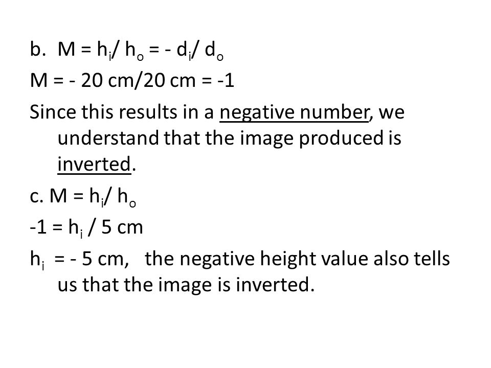 b.M = h i / h o = - d i / d o M = - 20 cm/20 cm = -1 Since this results in a negative number, we understand that the image produced is inverted.