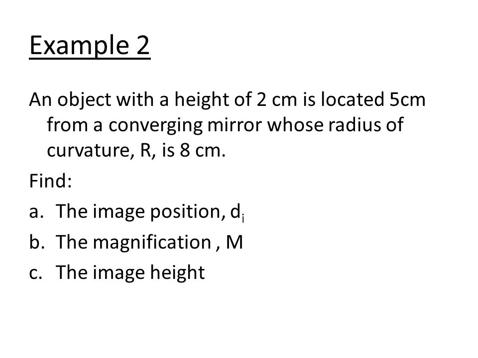Example 2 An object with a height of 2 cm is located 5cm from a converging mirror whose radius of curvature, R, is 8 cm.