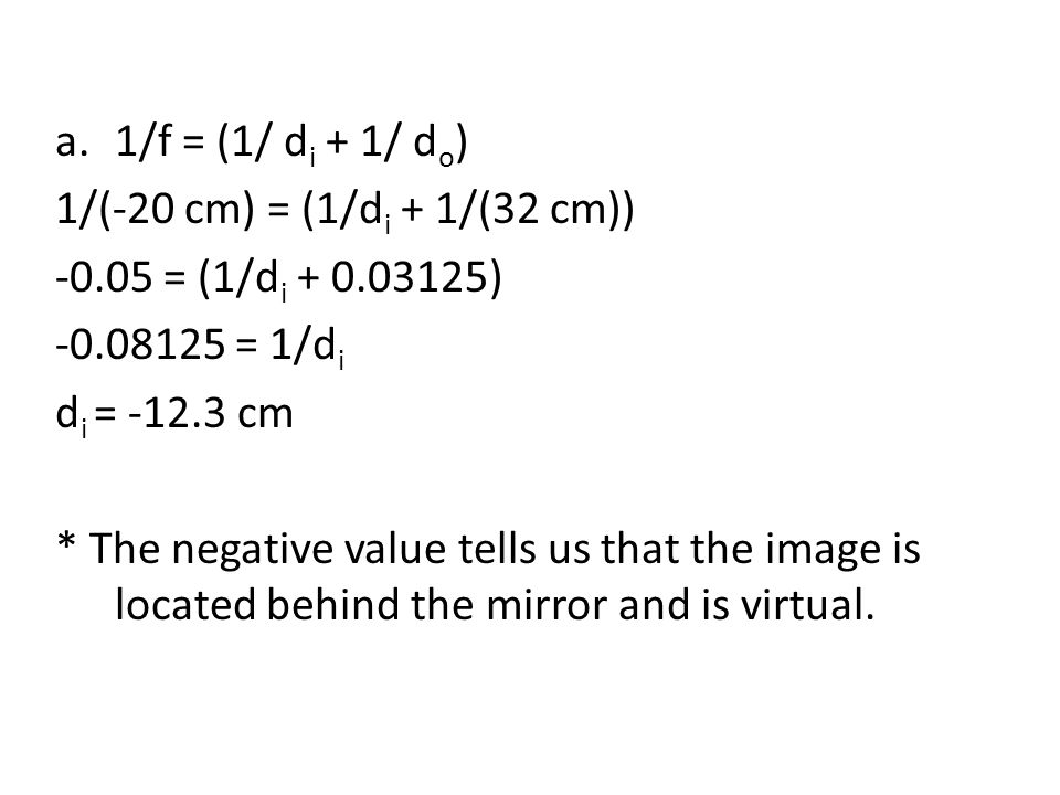 a.1/f = (1/ d i + 1/ d o ) 1/(-20 cm) = (1/d i + 1/(32 cm)) = (1/d i ) = 1/d i d i = cm * The negative value tells us that the image is located behind the mirror and is virtual.