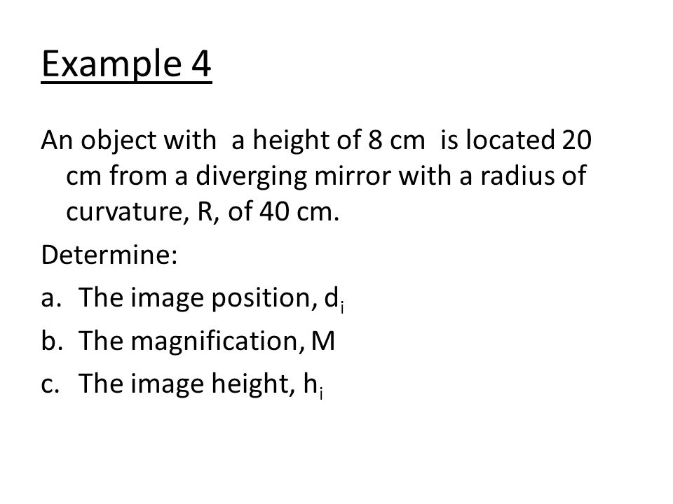 Example 4 An object with a height of 8 cm is located 20 cm from a diverging mirror with a radius of curvature, R, of 40 cm.