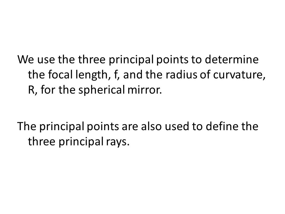 We use the three principal points to determine the focal length, f, and the radius of curvature, R, for the spherical mirror.