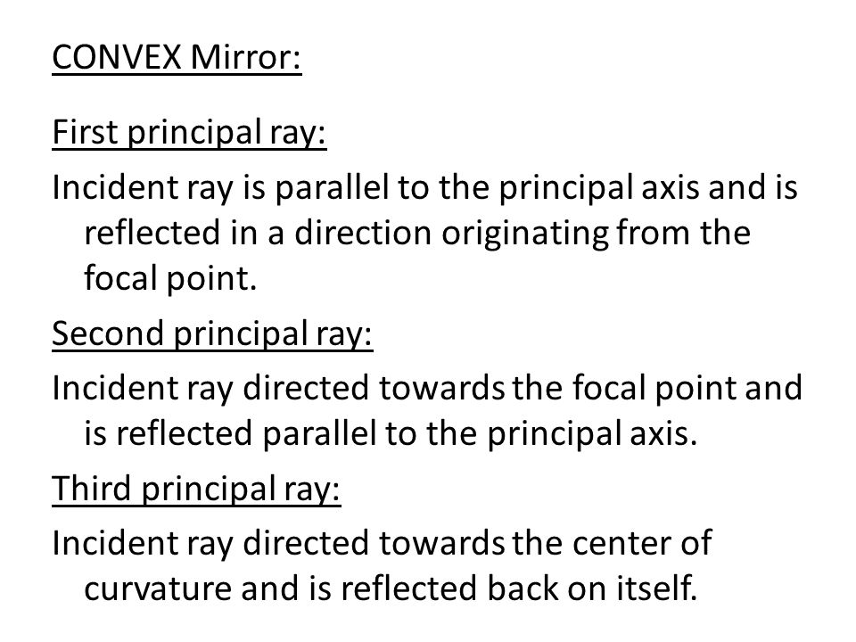 CONVEX Mirror: First principal ray: Incident ray is parallel to the principal axis and is reflected in a direction originating from the focal point.