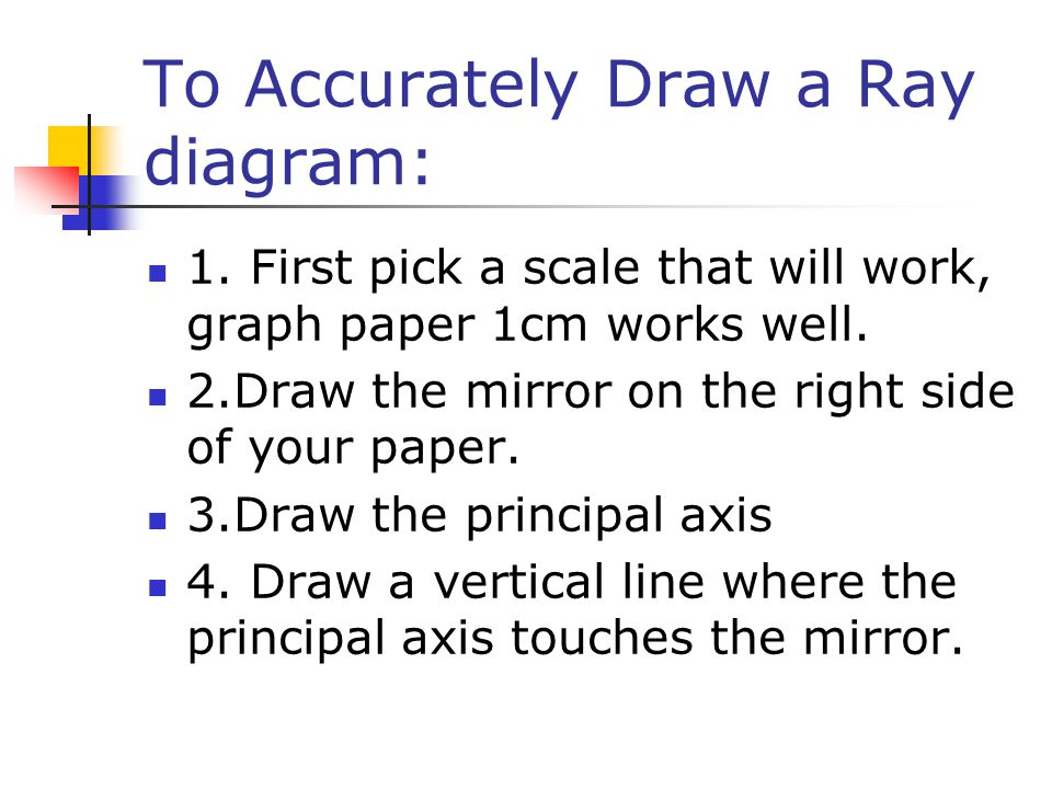 To Accurately Draw a Ray diagram: 1. First pick a scale that will work, graph paper 1cm works well.
