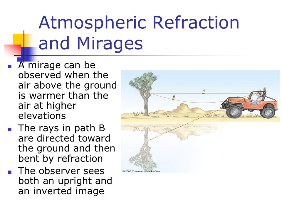 Atmospheric Refraction and Mirages A mirage can be observed when the air above the ground is warmer than the air at higher elevations The rays in path B are directed toward the ground and then bent by refraction The observer sees both an upright and an inverted image
