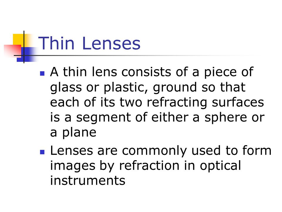 Thin Lenses A thin lens consists of a piece of glass or plastic, ground so that each of its two refracting surfaces is a segment of either a sphere or a plane Lenses are commonly used to form images by refraction in optical instruments