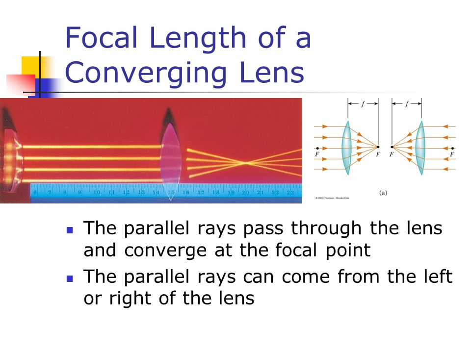 Focal Length of a Converging Lens The parallel rays pass through the lens and converge at the focal point The parallel rays can come from the left or right of the lens