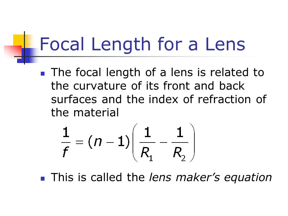 Focal Length for a Lens The focal length of a lens is related to the curvature of its front and back surfaces and the index of refraction of the material This is called the lens maker's equation