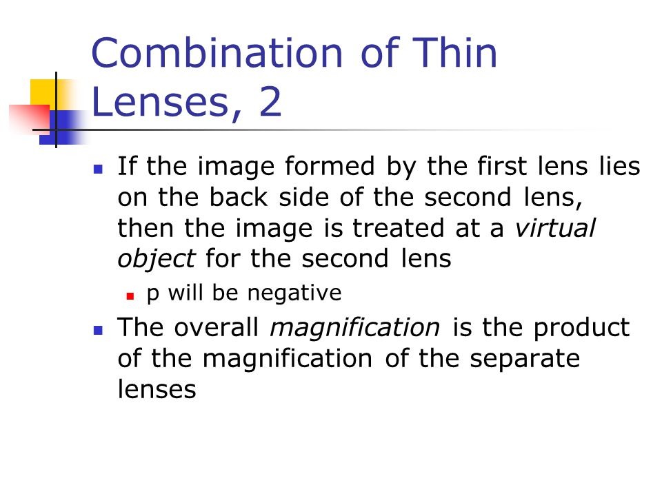 Combination of Thin Lenses, 2 If the image formed by the first lens lies on the back side of the second lens, then the image is treated at a virtual object for the second lens p will be negative The overall magnification is the product of the magnification of the separate lenses