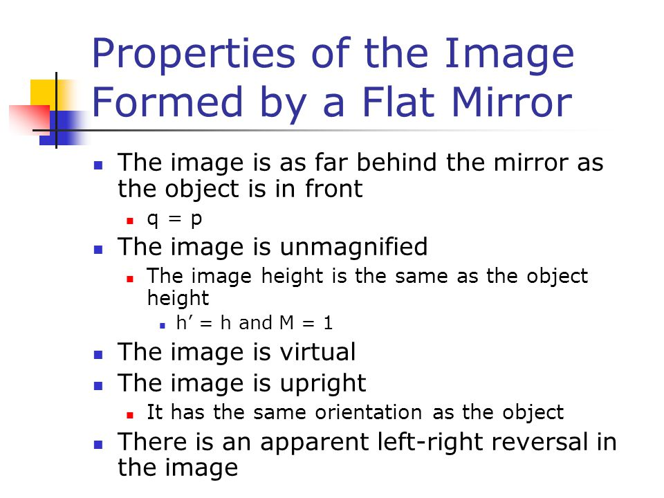 Properties of the Image Formed by a Flat Mirror The image is as far behind the mirror as the object is in front q = p The image is unmagnified The image height is the same as the object height h' = h and M = 1 The image is virtual The image is upright It has the same orientation as the object There is an apparent left-right reversal in the image