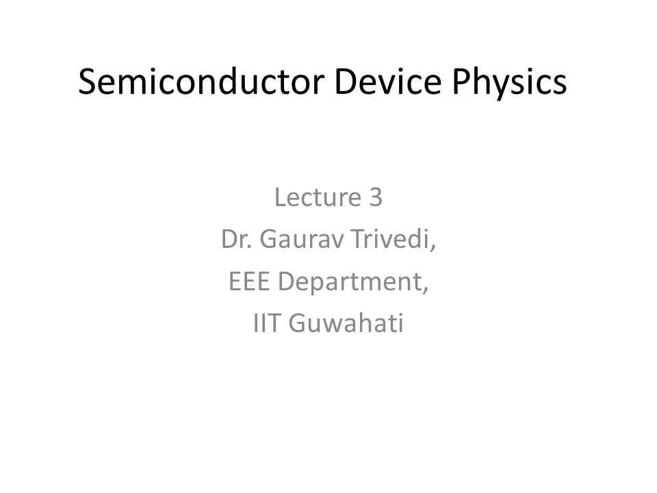 Semiconductor Device Physics Lecture 3 Dr. Gaurav Trivedi, EEE Department, IIT Guwahati